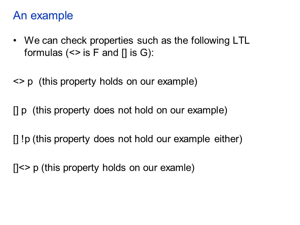 An example We can check properties such as the following LTL formulas (<> is F and [] is G): <> p (this property holds on our example)